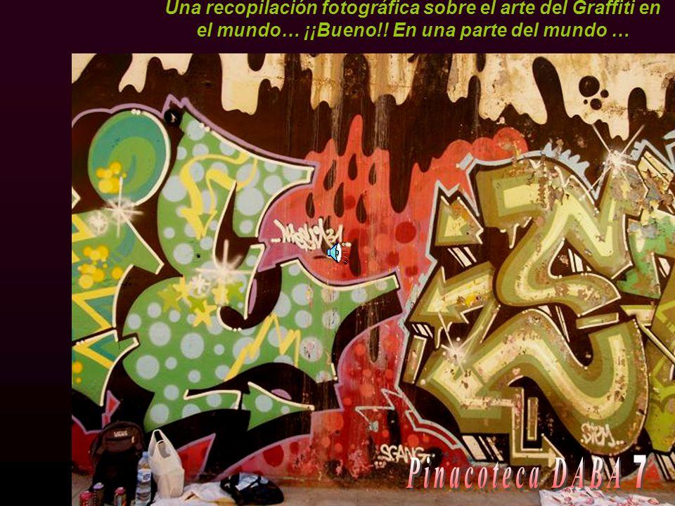 Una recopilación fotográfica sobre el arte del Graffiti en el mundo… ¡¡Bueno!! En una parte del mundo …
