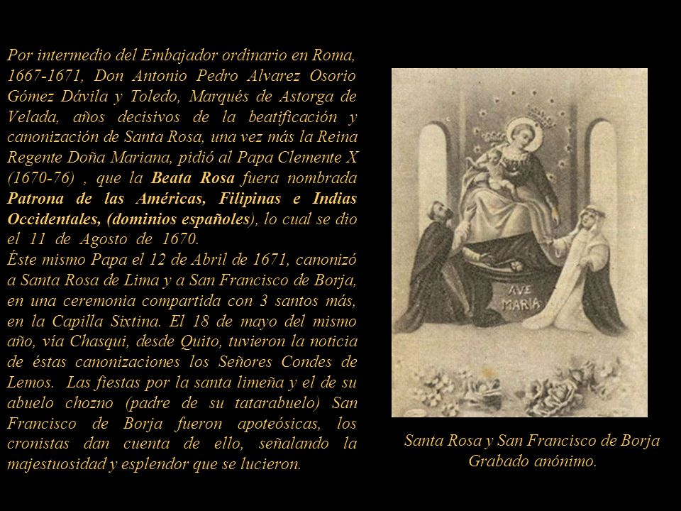 Por intermedio del Embajador ordinario en Roma, 1667-1671, Don Antonio Pedro Alvarez Osorio Gómez Dávila y Toledo, Marqués de Astorga de Velada, años decisivos de la beatificación y canonización de Santa Rosa, una vez más la Reina Regente Doña Mariana, pidió al Papa Clemente X (1670-76) , que la Beata Rosa fuera nombrada Patrona de las Américas, Filipinas e Indias Occidentales, (dominios españoles), lo cual se dio el 11 de Agosto de 1670...................................... Éste mismo Papa el 12 de Abril de 1671, canonizó a Santa Rosa de Lima y a San Francisco de Borja, en una ceremonia compartida con 3 santos más, en la Capilla Sixtina. El 18 de mayo del mismo año, vía Chasqui, desde Quito, tuvieron la noticia de éstas canonizaciones los Señores Condes de Lemos. Las fiestas por la santa limeña y el de su abuelo chozno (padre de su tatarabuelo) San Francisco de Borja fueron apoteósicas, los cronistas dan cuenta de ello, señalando la majestuosidad y esplendor que se lucieron.