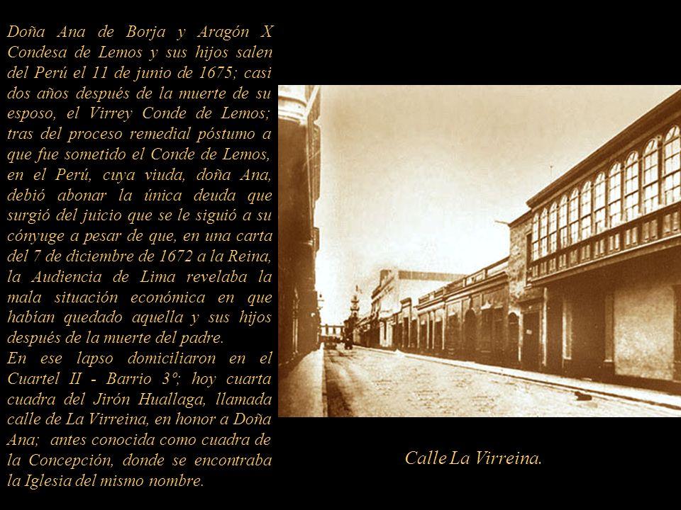 Doña Ana de Borja y Aragón X Condesa de Lemos y sus hijos salen del Perú el 11 de junio de 1675; casi dos años después de la muerte de su esposo, el Virrey Conde de Lemos; tras del proceso remedial póstumo a que fue sometido el Conde de Lemos, en el Perú, cuya viuda, doña Ana, debió abonar la única deuda que surgió del juicio que se le siguió a su cónyuge a pesar de que, en una carta del 7 de diciembre de 1672 a la Reina, la Audiencia de Lima revelaba la mala situación económica en que habían quedado aquella y sus hijos después de la muerte del padre............ En ese lapso domiciliaron en el Cuartel II - Barrio 3º; hoy cuarta cuadra del Jirón Huallaga, llamada calle de La Virreina, en honor a Doña Ana; antes conocida como cuadra de la Concepción, donde se encontraba la Iglesia del mismo nombre.
