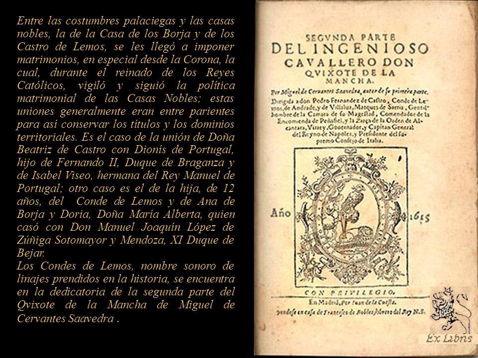 Entre las costumbres palaciegas y las casas nobles, la de la Casa de los Borja y de los Castro de Lemos, se les llegó a imponer matrimonios, en especial desde la Corona, la cual, durante el reinado de los Reyes Católicos, vigiló y siguió la política matrimonial de las Casas Nobles; estas uniones generalmente eran entre parientes para así conservar los títulos y los dominios territoriales. Es el caso de la unión de Doña Beatriz de Castro con Dionís de Portugal, hijo de Fernando II, Duque de Braganza y de Isabel Viseo, hermana del Rey Manuel de Portugal; otro caso es el de la hija, de 12 años, del Conde de Lemos y de Ana de Borja y Doria, Doña María Alberta, quien casó con Don Manuel Joaquín López de Zúñiga Sotomayor y Mendoza, XI Duque de Bejar.