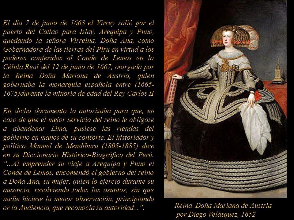 El día 7 de junio de 1668 el Virrey salió por el puerto del Callao para Islay, Arequipa y Puno, quedando la señora Virreina, Doña Ana, como Gobernadora de las tierras del Piru en virtud a los poderes conferidos al Conde de Lemos en la Célula Real del 12 de junio de 1667, otorgada por la Reina Doña Mariana de Austria, quien gobernaba la monarquía española entre (1665-1675)durante la minoría de edad del Rey Carlos II En dicho documento lo autorizaba para que, en caso de que el mejor servicio del reino le obligase a abandonar Lima, pusiese las riendas del gobierno en manos de su consorte. El historiador y político Manuel de Mendiburu (1805-1885) dice en su Diccionario Histórico-Biográfico del Perú. ...Al emprender su viaje a Arequipa y Puno el Conde de Lemos, encomendó el gobierno del reino a Doña Ana, su mujer, quien lo ejerció durante su ausencia, resolviendo todos los asuntos, sin que nadie hiciese la menor observación, principiando or la Audiencia, que reconocía su autoridad... .
