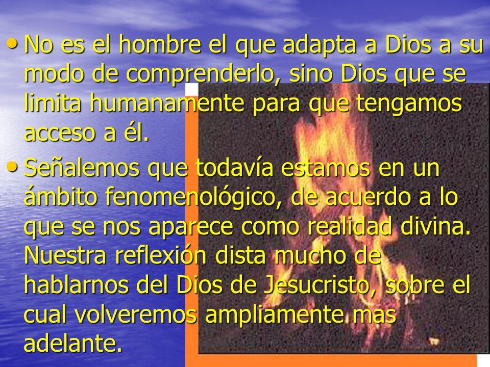 No es el hombre el que adapta a Dios a su modo de comprenderlo, sino Dios que se limita humanamente para que tengamos acceso a él.
