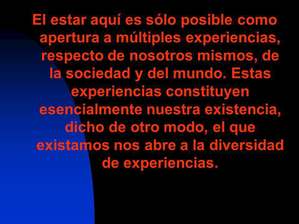 El estar aquí es sólo posible como apertura a múltiples experiencias, respecto de nosotros mismos, de la sociedad y del mundo.