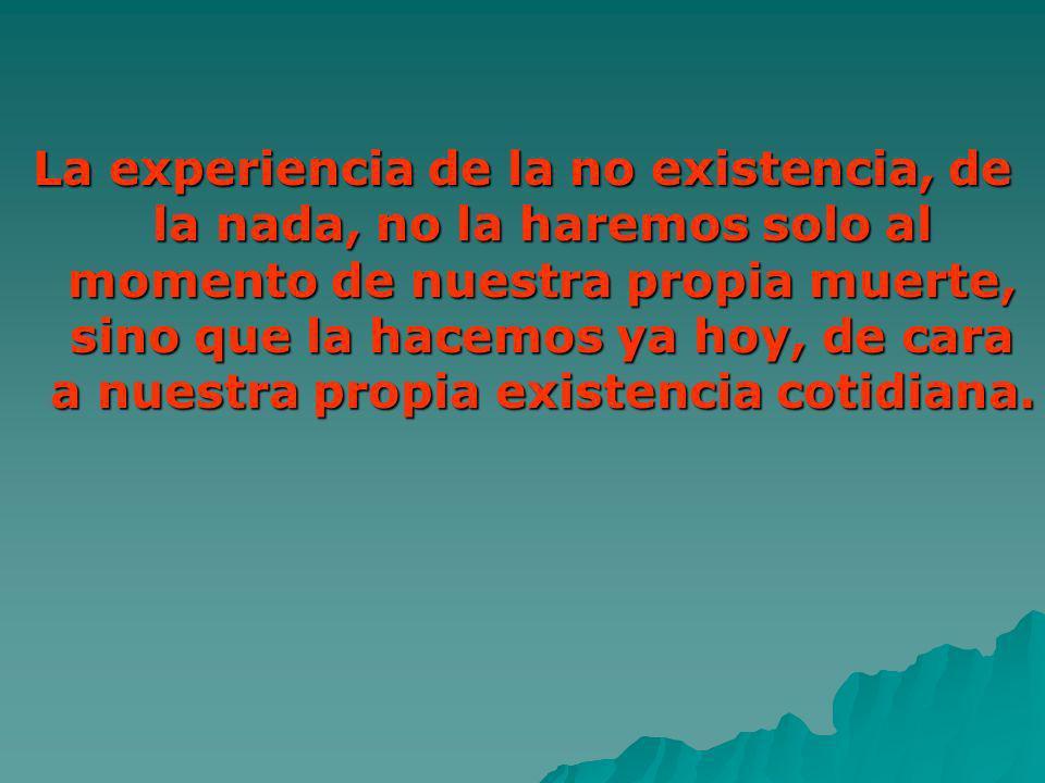 La experiencia de la no existencia, de la nada, no la haremos solo al momento de nuestra propia muerte, sino que la hacemos ya hoy, de cara a nuestra propia existencia cotidiana.