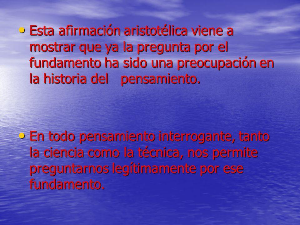 Esta afirmación aristotélica viene a mostrar que ya la pregunta por el fundamento ha sido una preocupación en la historia del pensamiento.