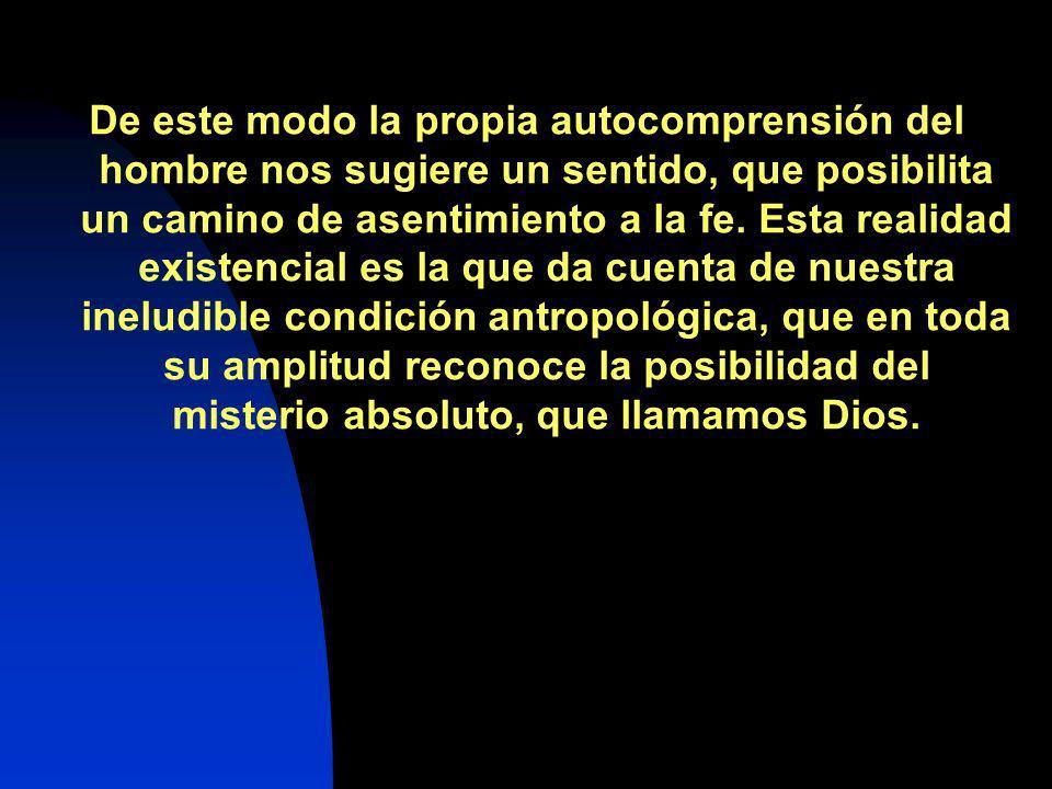 De este modo la propia autocomprensión del hombre nos sugiere un sentido, que posibilita un camino de asentimiento a la fe.