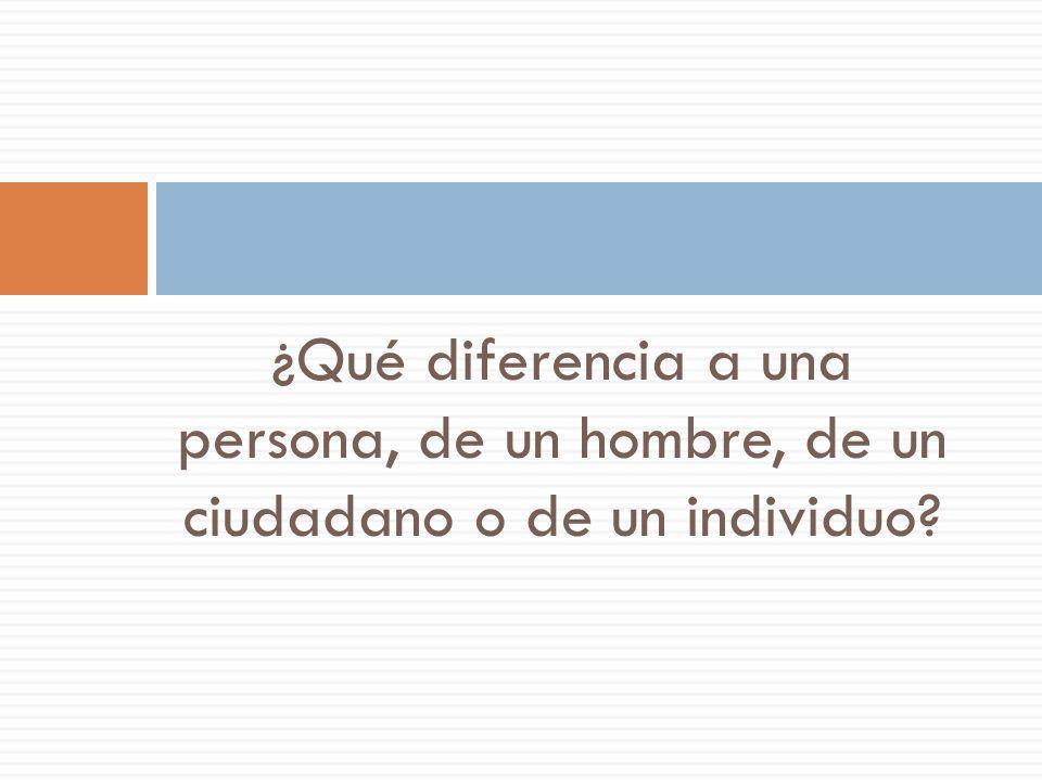 ¿Qué diferencia a una persona, de un hombre, de un ciudadano o de un individuo