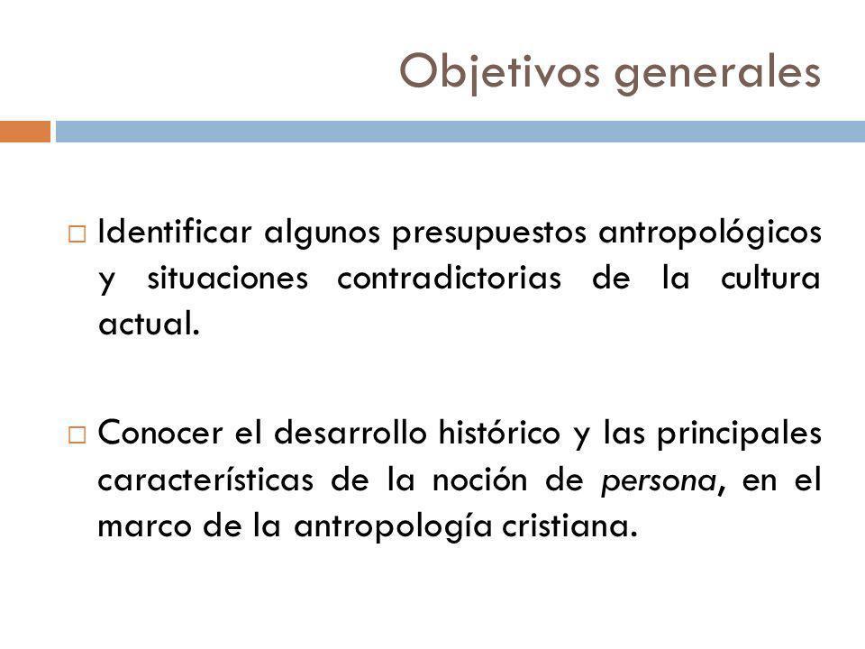 Objetivos generales Identificar algunos presupuestos antropológicos y situaciones contradictorias de la cultura actual.
