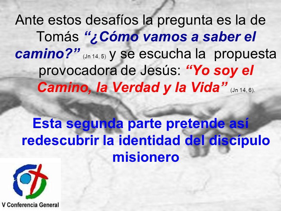 Ante estos desafíos la pregunta es la de Tomás ¿Cómo vamos a saber el camino (Jn 14, 5) y se escucha la propuesta provocadora de Jesús: Yo soy el Camino, la Verdad y la Vida (Jn 14, 6).