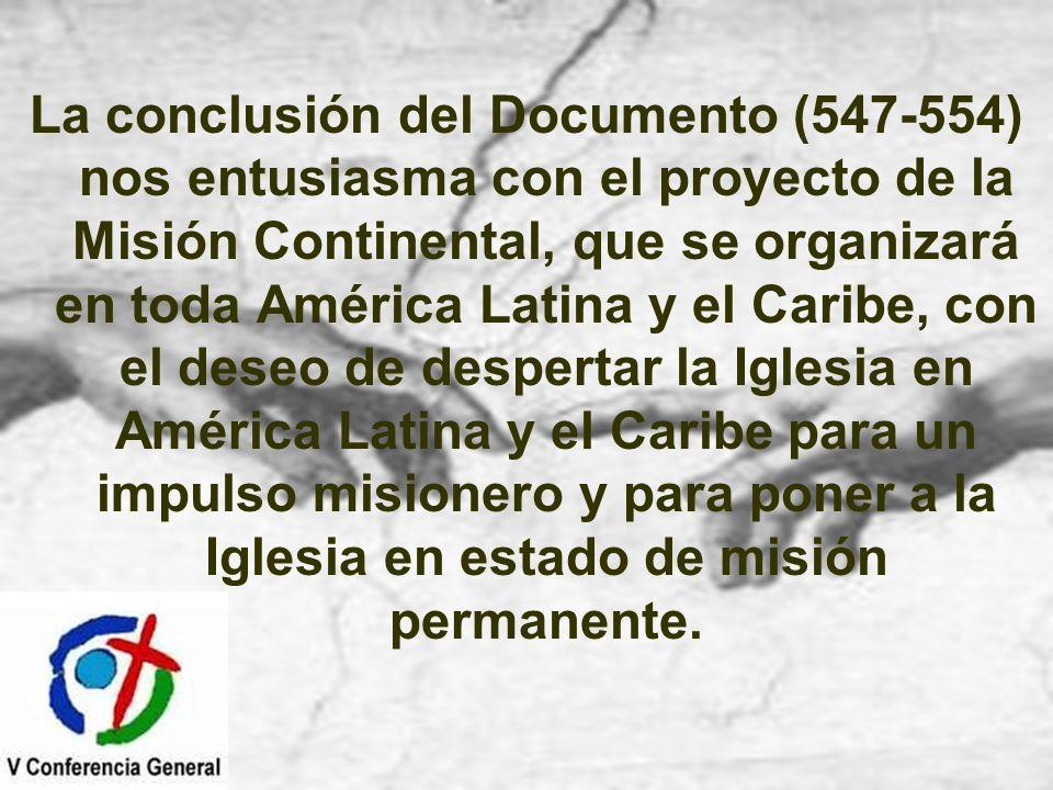 La conclusión del Documento (547-554) nos entusiasma con el proyecto de la Misión Continental, que se organizará en toda América Latina y el Caribe, con el deseo de despertar la Iglesia en América Latina y el Caribe para un impulso misionero y para poner a la Iglesia en estado de misión permanente.