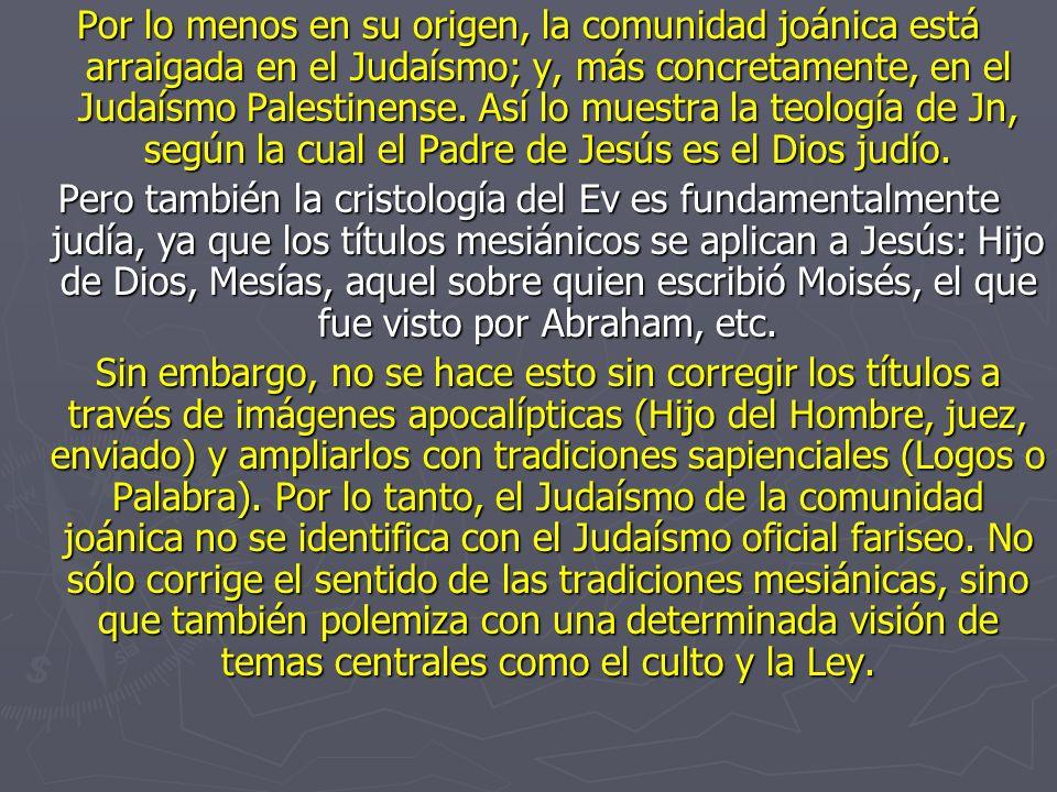 Por lo menos en su origen, la comunidad joánica está arraigada en el Judaísmo; y, más concretamente, en el Judaísmo Palestinense. Así lo muestra la teología de Jn, según la cual el Padre de Jesús es el Dios judío.