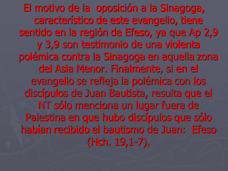 El motivo de la oposición a la Sinagoga, característico de este evangelio, tiene sentido en la región de Efeso, ya que Ap 2,9 y 3,9 son testimonio de una violenta polémica contra la Sinagoga en aquella zona del Asia Menor.