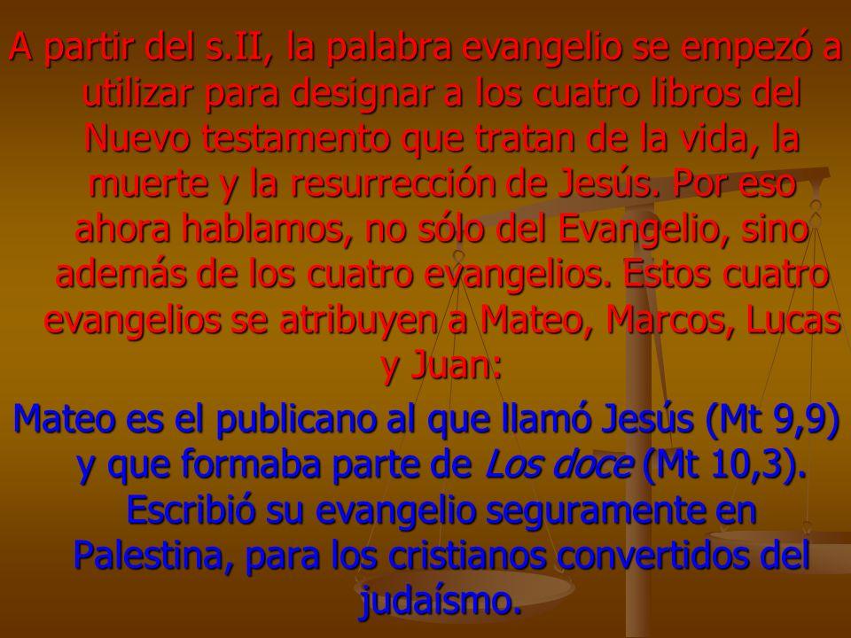 A partir del s.II, la palabra evangelio se empezó a utilizar para designar a los cuatro libros del Nuevo testamento que tratan de la vida, la muerte y la resurrección de Jesús. Por eso ahora hablamos, no sólo del Evangelio, sino además de los cuatro evangelios. Estos cuatro evangelios se atribuyen a Mateo, Marcos, Lucas y Juan: