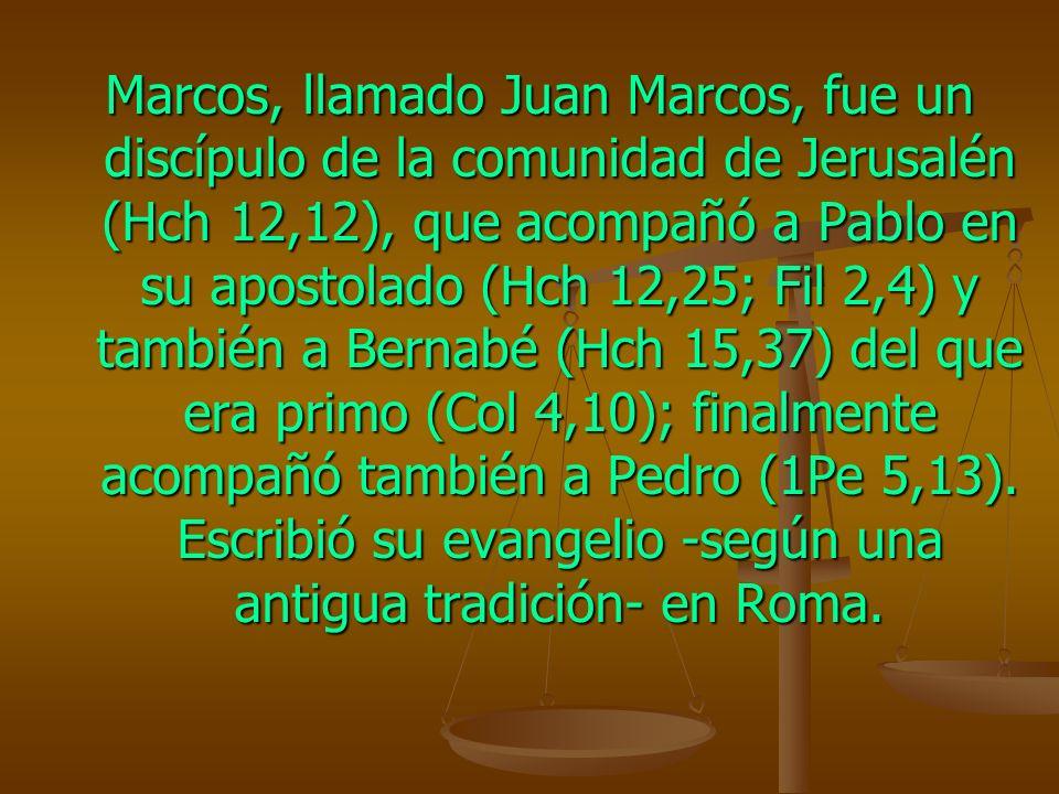 Marcos, llamado Juan Marcos, fue un discípulo de la comunidad de Jerusalén (Hch 12,12), que acompañó a Pablo en su apostolado (Hch 12,25; Fil 2,4) y también a Bernabé (Hch 15,37) del que era primo (Col 4,10); finalmente acompañó también a Pedro (1Pe 5,13).