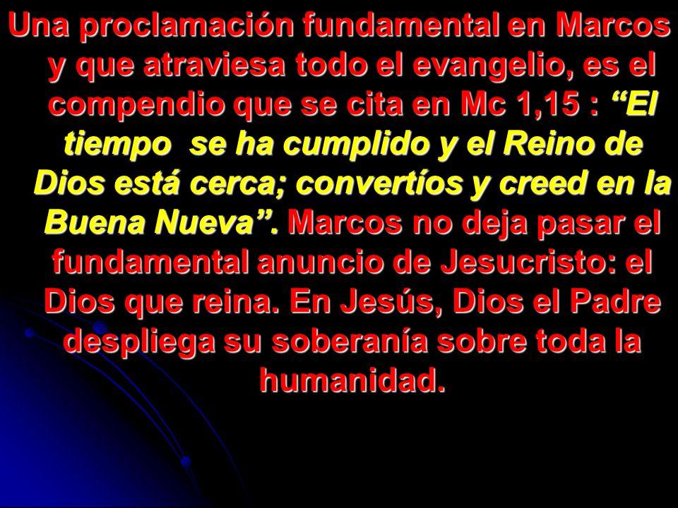 Una proclamación fundamental en Marcos y que atraviesa todo el evangelio, es el compendio que se cita en Mc 1,15 : El tiempo se ha cumplido y el Reino de Dios está cerca; convertíos y creed en la Buena Nueva .