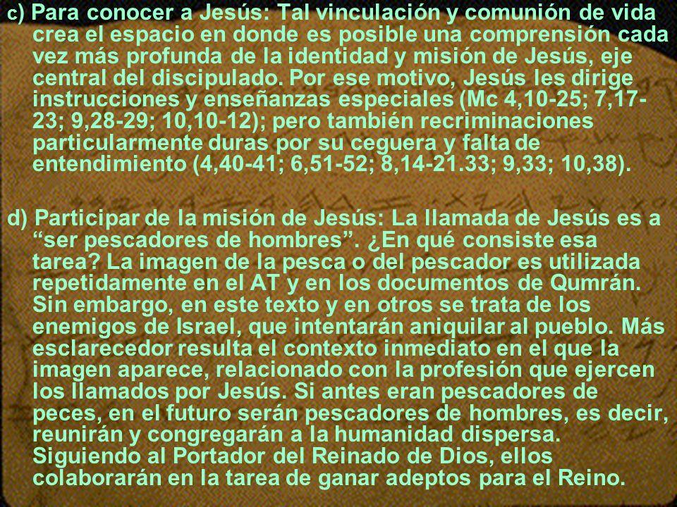 c) Para conocer a Jesús: Tal vinculación y comunión de vida crea el espacio en donde es posible una comprensión cada vez más profunda de la identidad y misión de Jesús, eje central del discipulado. Por ese motivo, Jesús les dirige instrucciones y enseñanzas especiales (Mc 4,10-25; 7,17-23; 9,28-29; 10,10-12); pero también recriminaciones particularmente duras por su ceguera y falta de entendimiento (4,40-41; 6,51-52; 8,14-21.33; 9,33; 10,38).