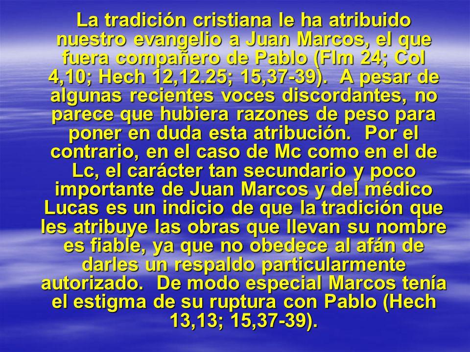La tradición cristiana le ha atribuido nuestro evangelio a Juan Marcos, el que fuera compañero de Pablo (Flm 24; Col 4,10; Hech 12,12.25; 15,37-39).