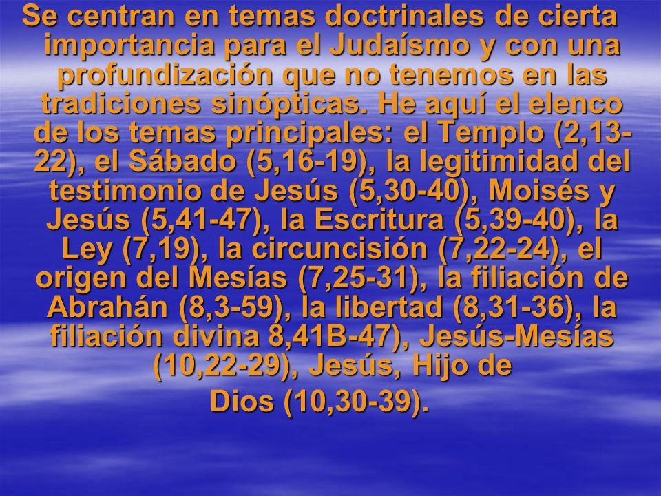 Se centran en temas doctrinales de cierta importancia para el Judaísmo y con una profundización que no tenemos en las tradiciones sinópticas. He aquí el elenco de los temas principales: el Templo (2,13-22), el Sábado (5,16-19), la legitimidad del testimonio de Jesús (5,30-40), Moisés y Jesús (5,41-47), la Escritura (5,39-40), la Ley (7,19), la circuncisión (7,22-24), el origen del Mesías (7,25-31), la filiación de Abrahán (8,3-59), la libertad (8,31-36), la filiación divina 8,41B-47), Jesús-Mesías (10,22-29), Jesús, Hijo de