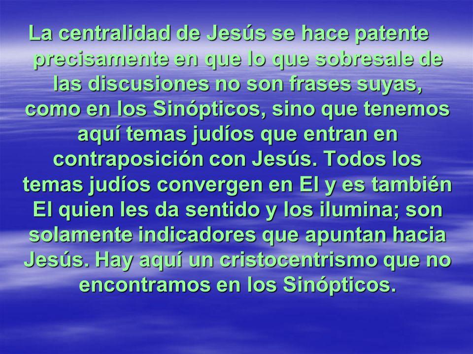 La centralidad de Jesús se hace patente precisamente en que lo que sobresale de las discusiones no son frases suyas, como en los Sinópticos, sino que tenemos aquí temas judíos que entran en contraposición con Jesús.