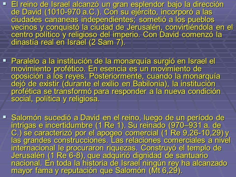 El reino de Israel alcanzó un gran esplendor bajo la dirección de David (1010-970 a.C.). Con su ejército, incorporó a las ciudades cananeas independientes; sometió a los pueblos vecinos y conquistó la ciudad de Jerusalén, convirtiéndola en el centro político y religioso del imperio. Con David comenzó la dinastía real en Israel (2 Sam 7).
