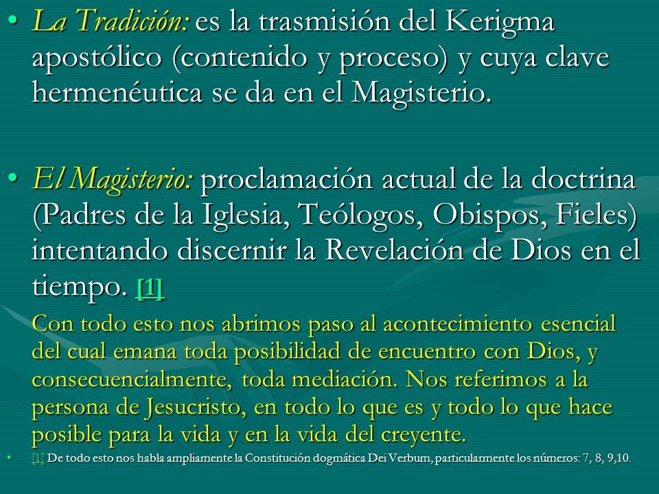La Tradición: es la trasmisión del Kerigma apostólico (contenido y proceso) y cuya clave hermenéutica se da en el Magisterio.