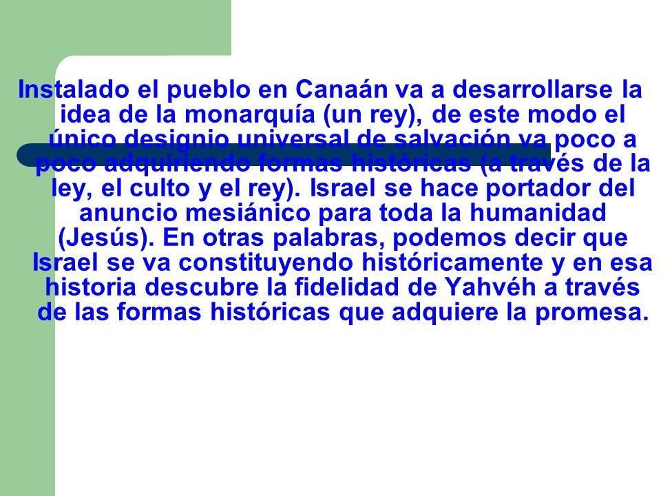 Instalado el pueblo en Canaán va a desarrollarse la idea de la monarquía (un rey), de este modo el único designio universal de salvación va poco a poco adquiriendo formas históricas (a través de la ley, el culto y el rey).