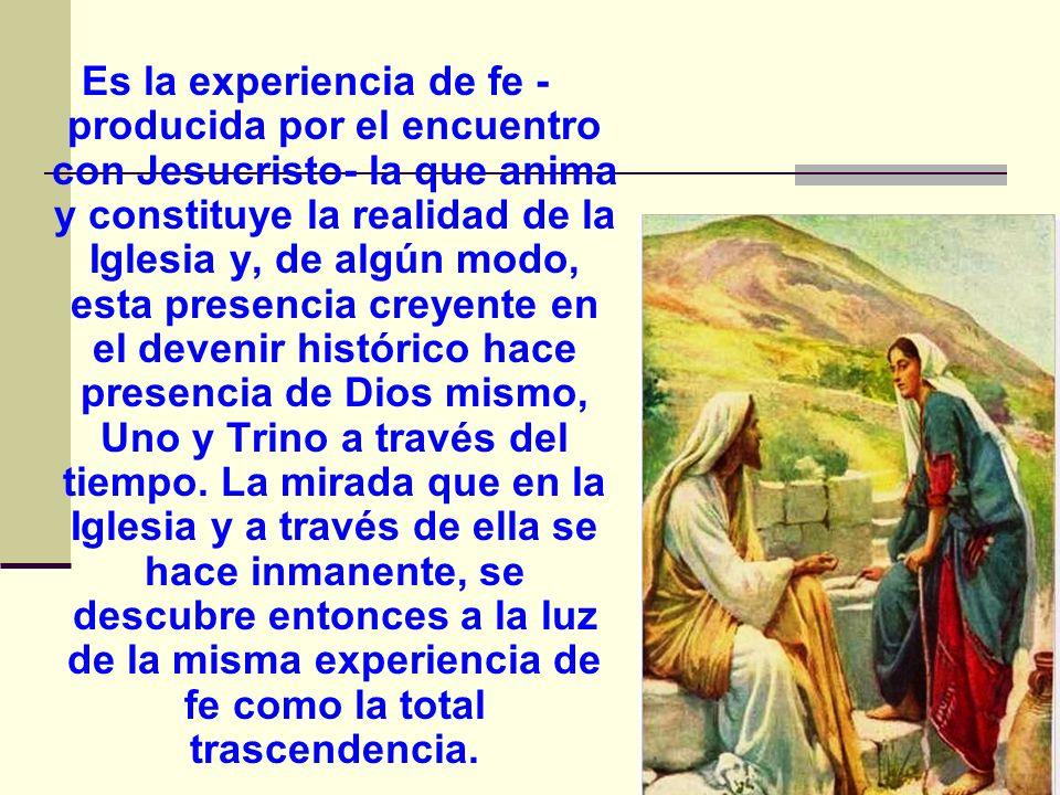 Es la experiencia de fe -producida por el encuentro con Jesucristo- la que anima y constituye la realidad de la Iglesia y, de algún modo, esta presencia creyente en el devenir histórico hace presencia de Dios mismo, Uno y Trino a través del tiempo.