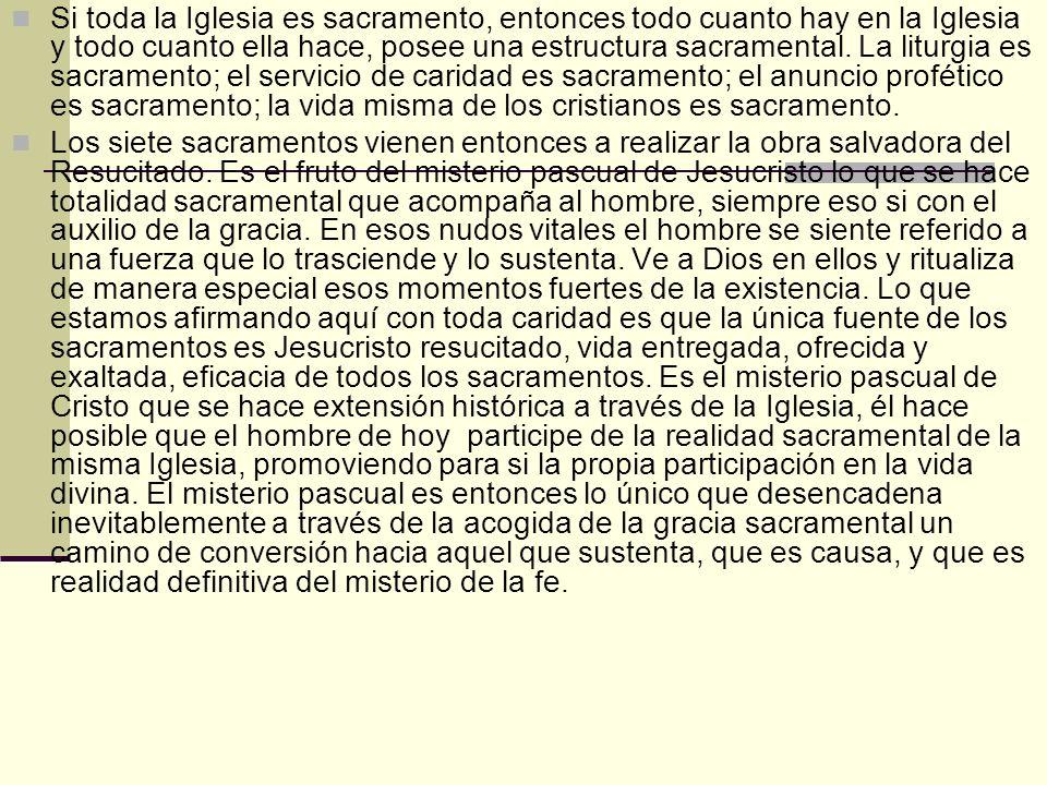 Si toda la Iglesia es sacramento, entonces todo cuanto hay en la Iglesia y todo cuanto ella hace, posee una estructura sacramental. La liturgia es sacramento; el servicio de caridad es sacramento; el anuncio profético es sacramento; la vida misma de los cristianos es sacramento.