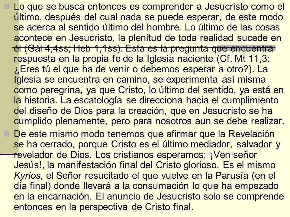 Lo que se busca entonces es comprender a Jesucristo como el último, después del cual nada se puede esperar, de este modo se acerca al sentido último del hombre. Lo último de las cosas acontece en Jesucristo, la plenitud de toda realidad sucede en él (Gál 4,4ss; Heb 1,1ss). Esta es la pregunta que encuentra respuesta en la propia fe de la Iglesia naciente (Cf. Mt 11,3: ¿Eres tú el que ha de venir o debemos esperar a otro ). La Iglesia se encuentra en camino, se experimenta así misma como peregrina, ya que Cristo, lo último del sentido, ya está en la historia. La escatología se direcciona hacia el cumplimiento del diseño de Dios para la creación, que en Jesucristo se ha cumplido plenamente, pero para nosotros aun se debe realizar.