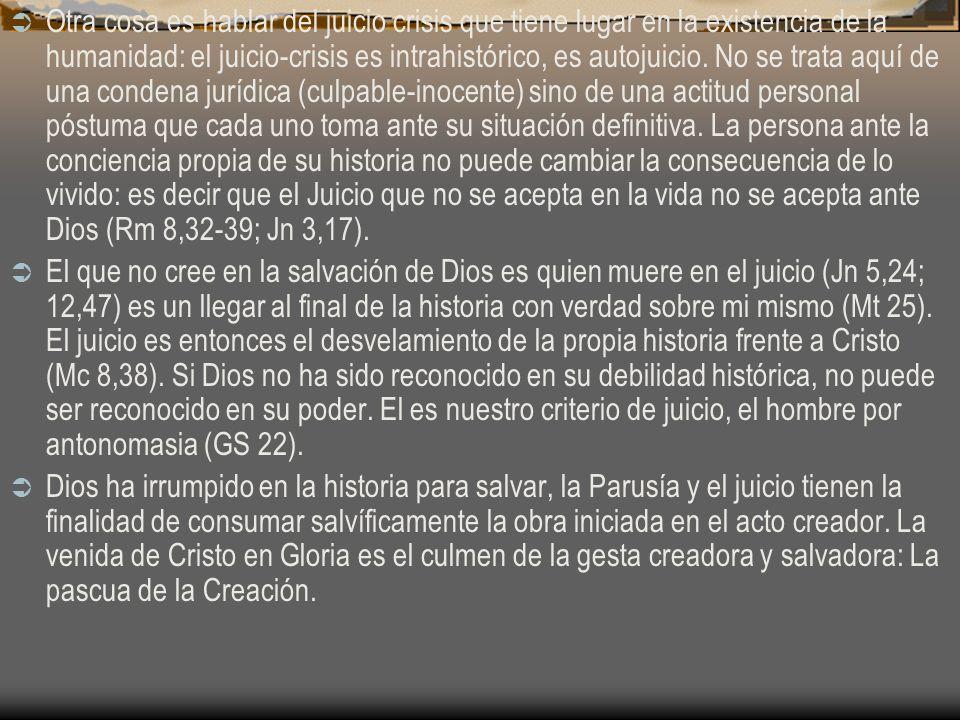 Otra cosa es hablar del juicio crisis que tiene lugar en la existencia de la humanidad: el juicio-crisis es intrahistórico, es autojuicio. No se trata aquí de una condena jurídica (culpable-inocente) sino de una actitud personal póstuma que cada uno toma ante su situación definitiva. La persona ante la conciencia propia de su historia no puede cambiar la consecuencia de lo vivido: es decir que el Juicio que no se acepta en la vida no se acepta ante Dios (Rm 8,32-39; Jn 3,17).