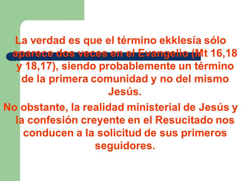 La verdad es que el término ekklesía sólo aparece dos veces en el Evangelio (Mt 16,18 y 18,17), siendo probablemente un término de la primera comunidad y no del mismo Jesús.