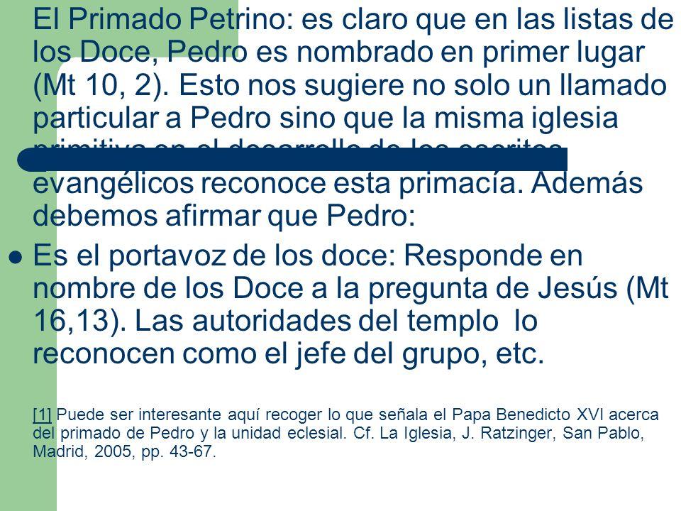 El Primado Petrino: es claro que en las listas de los Doce, Pedro es nombrado en primer lugar (Mt 10, 2). Esto nos sugiere no solo un llamado particular a Pedro sino que la misma iglesia primitiva en el desarrollo de los escritos evangélicos reconoce esta primacía. Además debemos afirmar que Pedro: