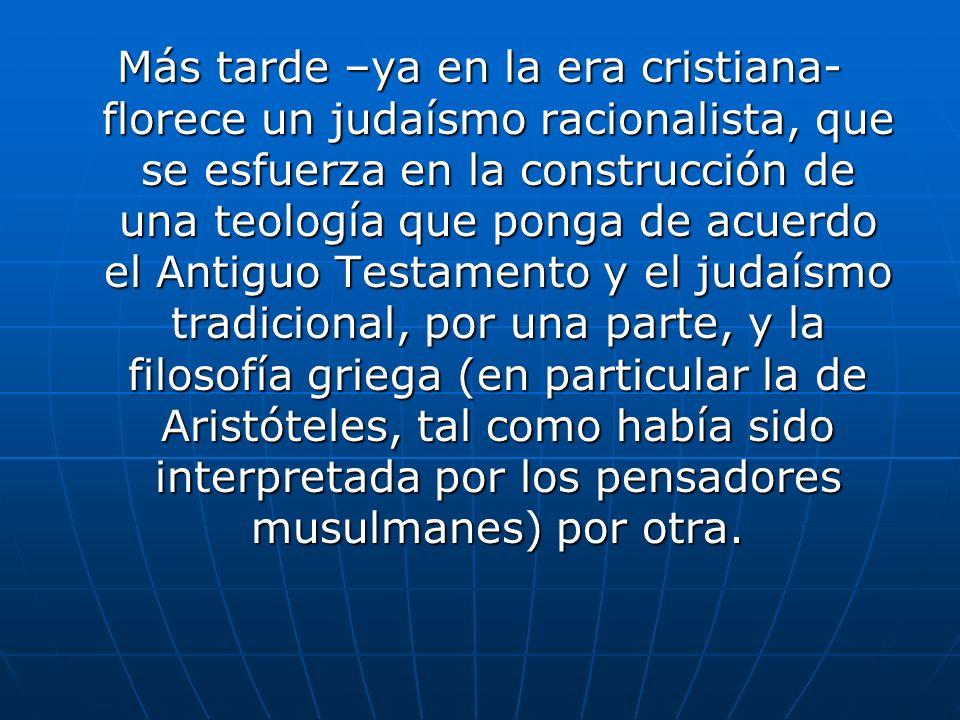 Más tarde –ya en la era cristiana- florece un judaísmo racionalista, que se esfuerza en la construcción de una teología que ponga de acuerdo el Antiguo Testamento y el judaísmo tradicional, por una parte, y la filosofía griega (en particular la de Aristóteles, tal como había sido interpretada por los pensadores musulmanes) por otra.