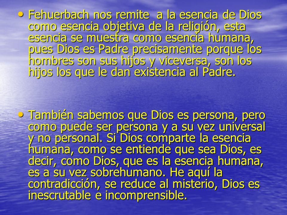 Fehuerbach nos remite a la esencia de Dios como esencia objetiva de la religión, esta esencia se muestra como esencia humana, pues Dios es Padre precisamente porque los hombres son sus hijos y viceversa, son los hijos los que le dan existencia al Padre.
