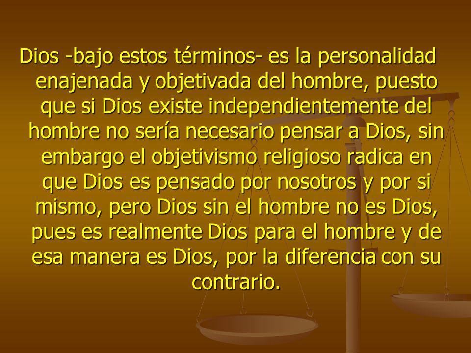 Dios -bajo estos términos- es la personalidad enajenada y objetivada del hombre, puesto que si Dios existe independientemente del hombre no sería necesario pensar a Dios, sin embargo el objetivismo religioso radica en que Dios es pensado por nosotros y por si mismo, pero Dios sin el hombre no es Dios, pues es realmente Dios para el hombre y de esa manera es Dios, por la diferencia con su contrario.