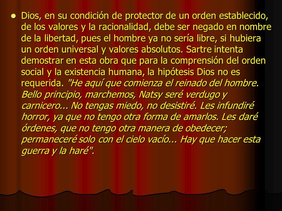 Dios, en su condición de protector de un orden establecido, de los valores y la racionalidad, debe ser negado en nombre de la libertad, pues el hombre ya no sería libre, si hubiera un orden universal y valores absolutos.