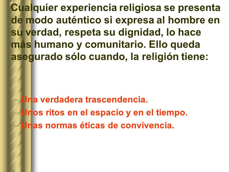 Cualquier experiencia religiosa se presenta de modo auténtico si expresa al hombre en su verdad, respeta su dignidad, lo hace más humano y comunitario. Ello queda asegurado sólo cuando, la religión tiene: