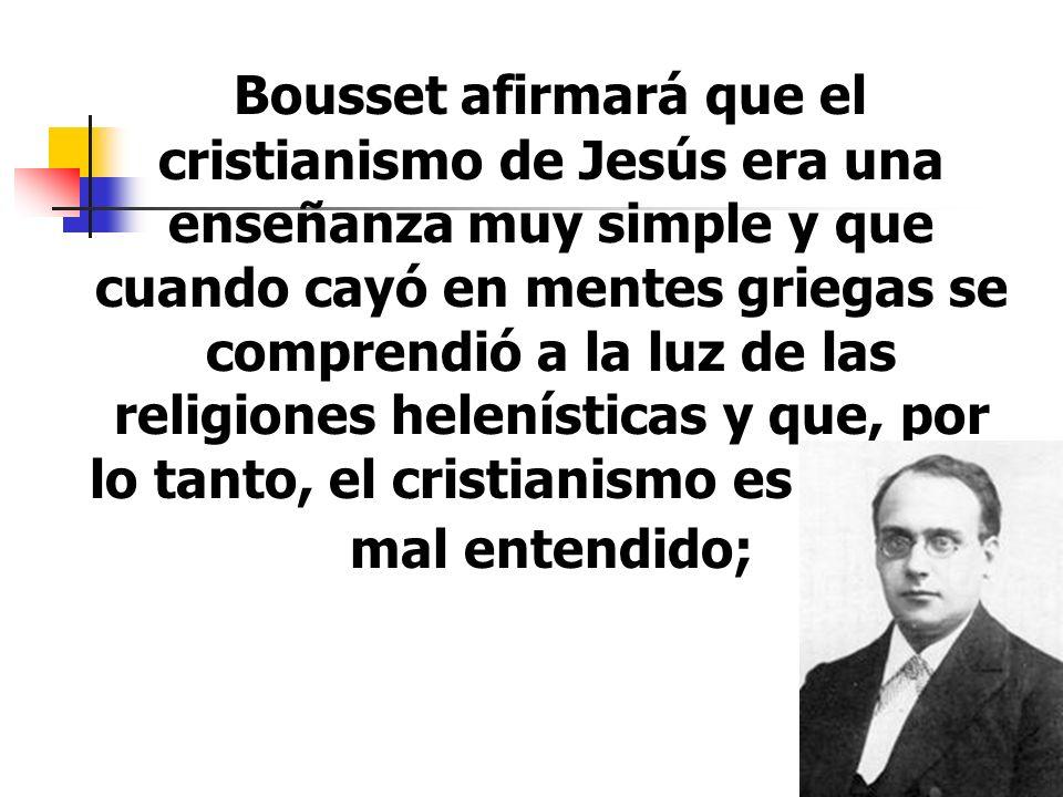 Bousset afirmará que el cristianismo de Jesús era una enseñanza muy simple y que cuando cayó en mentes griegas se comprendió a la luz de las religiones helenísticas y que, por lo tanto, el cristianismo es un gran mal entendido;