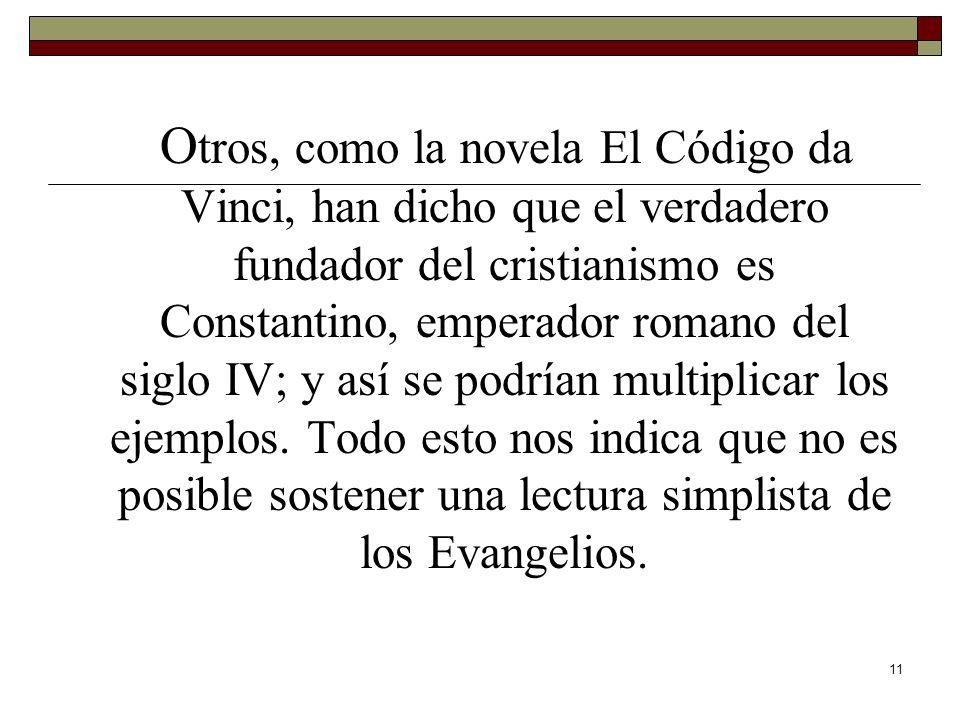 Otros, como la novela El Código da Vinci, han dicho que el verdadero fundador del cristianismo es Constantino, emperador romano del siglo IV; y así se podrían multiplicar los ejemplos.
