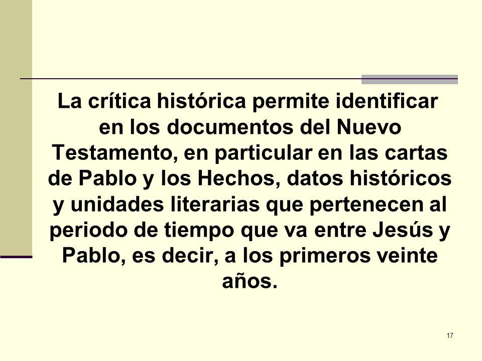 La crítica histórica permite identificar en los documentos del Nuevo Testamento, en particular en las cartas de Pablo y los Hechos, datos históricos y unidades literarias que pertenecen al periodo de tiempo que va entre Jesús y Pablo, es decir, a los primeros veinte años.
