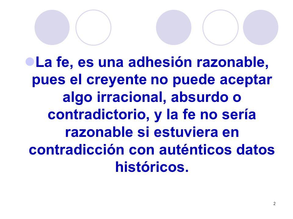 La fe, es una adhesión razonable, pues el creyente no puede aceptar algo irracional, absurdo o contradictorio, y la fe no sería razonable si estuviera en contradicción con auténticos datos históricos.
