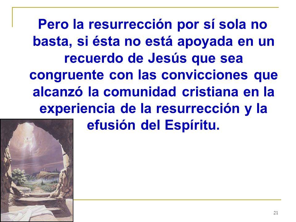 Pero la resurrección por sí sola no basta, si ésta no está apoyada en un recuerdo de Jesús que sea congruente con las convicciones que alcanzó la comunidad cristiana en la experiencia de la resurrección y la efusión del Espíritu.