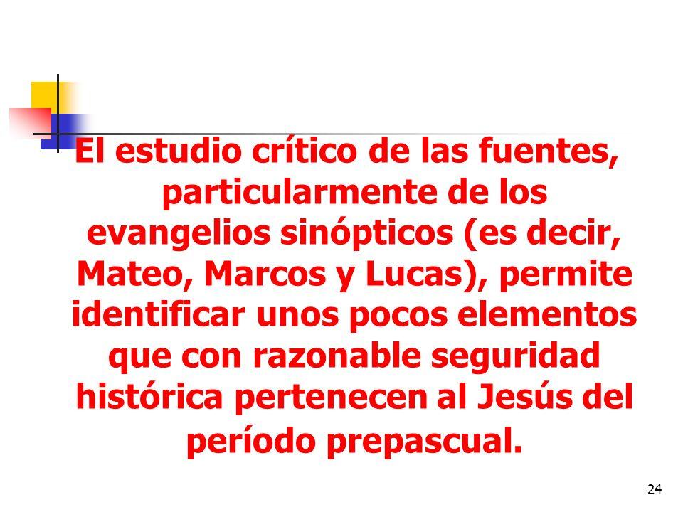 El estudio crítico de las fuentes, particularmente de los evangelios sinópticos (es decir, Mateo, Marcos y Lucas), permite identificar unos pocos elementos que con razonable seguridad histórica pertenecen al Jesús del período prepascual.