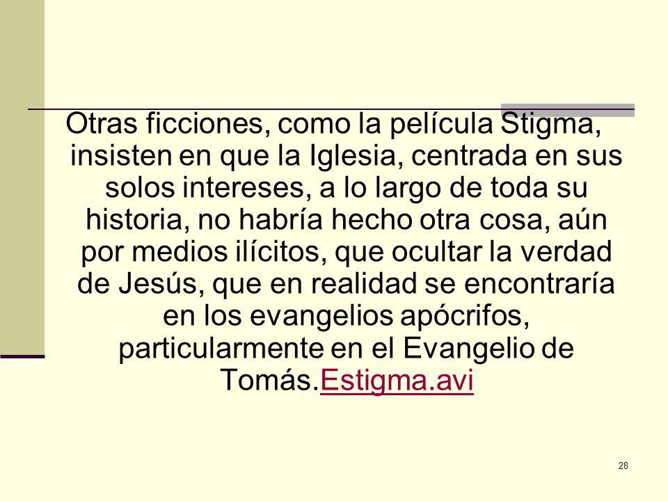 Otras ficciones, como la película Stigma, insisten en que la Iglesia, centrada en sus solos intereses, a lo largo de toda su historia, no habría hecho otra cosa, aún por medios ilícitos, que ocultar la verdad de Jesús, que en realidad se encontraría en los evangelios apócrifos, particularmente en el Evangelio de Tomás.Estigma.avi