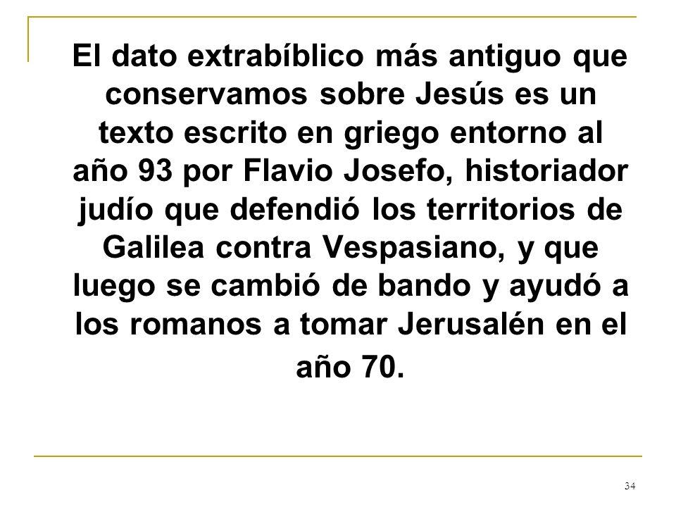 El dato extrabíblico más antiguo que conservamos sobre Jesús es un texto escrito en griego entorno al año 93 por Flavio Josefo, historiador judío que defendió los territorios de Galilea contra Vespasiano, y que luego se cambió de bando y ayudó a los romanos a tomar Jerusalén en el año 70.