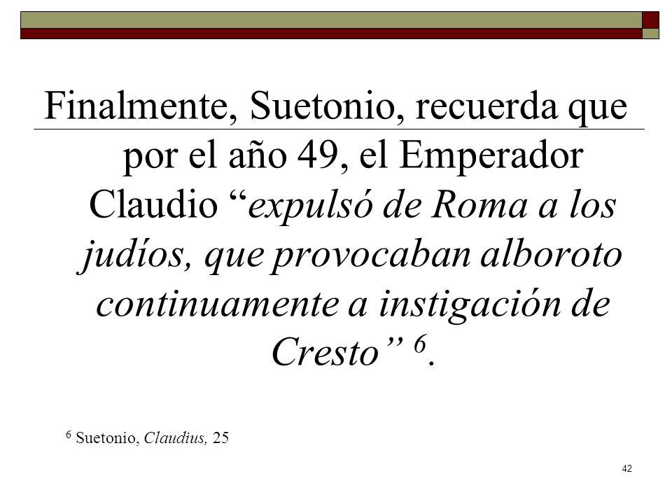 Finalmente, Suetonio, recuerda que por el año 49, el Emperador Claudio expulsó de Roma a los judíos, que provocaban alboroto continuamente a instigación de Cresto 6.