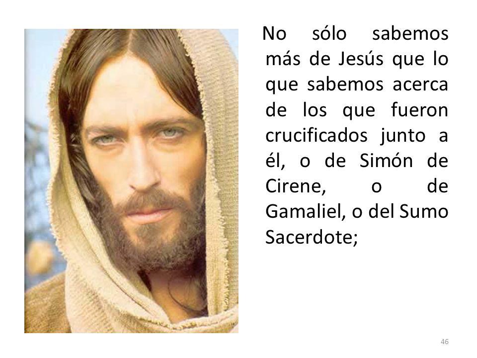 No sólo sabemos más de Jesús que lo que sabemos acerca de los que fueron crucificados junto a él, o de Simón de Cirene, o de Gamaliel, o del Sumo Sacerdote;