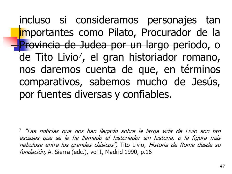 incluso si consideramos personajes tan importantes como Pilato, Procurador de la Provincia de Judea por un largo periodo, o de Tito Livio7, el gran historiador romano, nos daremos cuenta de que, en términos comparativos, sabemos mucho de Jesús, por fuentes diversas y confiables.