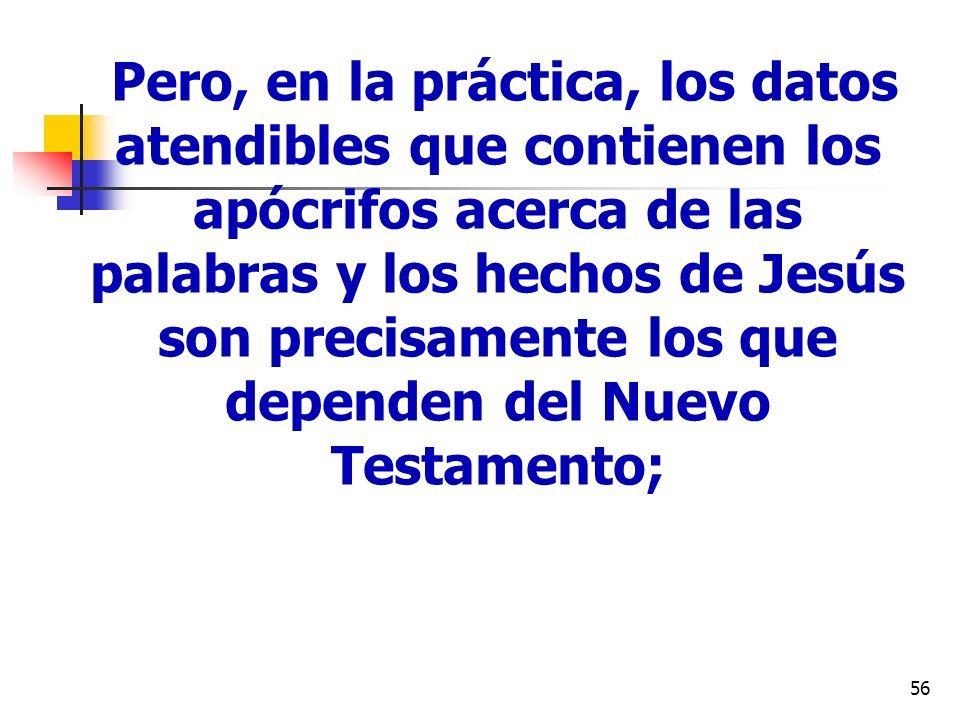 Pero, en la práctica, los datos atendibles que contienen los apócrifos acerca de las palabras y los hechos de Jesús son precisamente los que dependen del Nuevo Testamento;