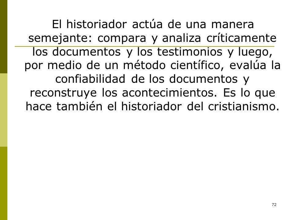 El historiador actúa de una manera semejante: compara y analiza críticamente los documentos y los testimonios y luego, por medio de un método científico, evalúa la confiabilidad de los documentos y reconstruye los acontecimientos.